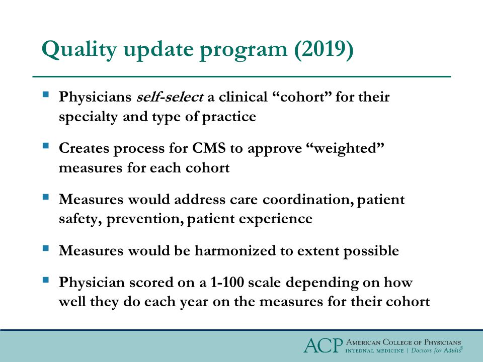 Quality update program (2019)  Physicians self-select a clinical cohort for their specialty and type of practice  Creates process for CMS to approve weighted measures for each cohort  Measures would address care coordination, patient safety, prevention, patient experience  Measures would be harmonized to extent possible  Physician scored on a 1-100 scale depending on how well they do each year on the measures for their cohort