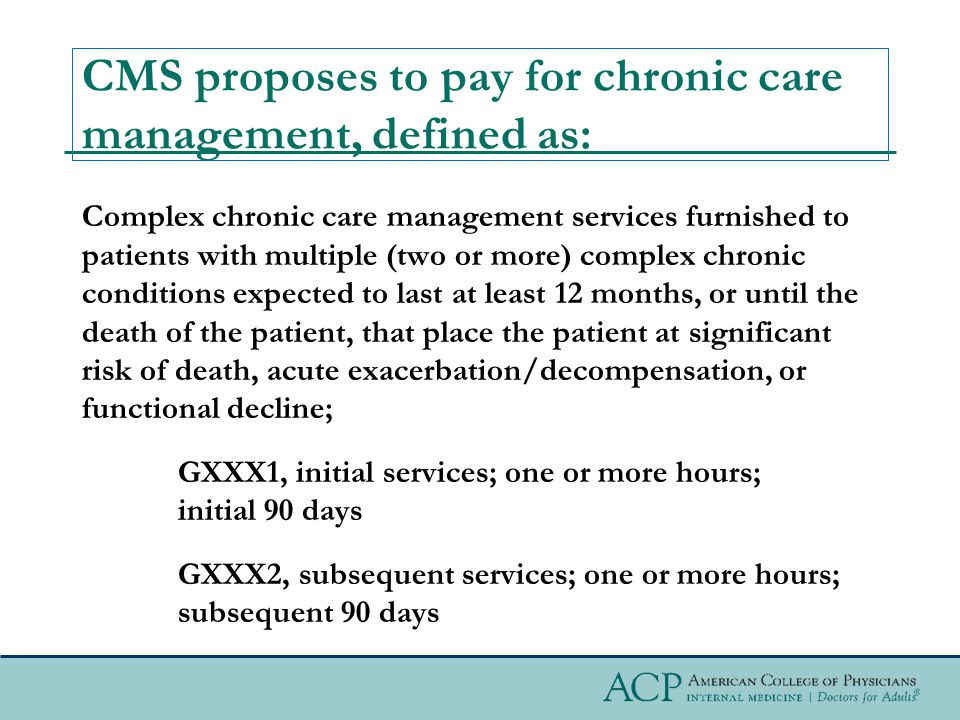 CMS proposes to pay for chronic care management, defined as: Complex chronic care management services furnished to patients with multiple (two or more) complex chronic conditions expected to last at least 12 months, or until the death of the patient, that place the patient at significant risk of death, acute exacerbation/decompensation, or functional decline; GXXX1, initial services; one or more hours; initial 90 days GXXX2, subsequent services; one or more hours; subsequent 90 days