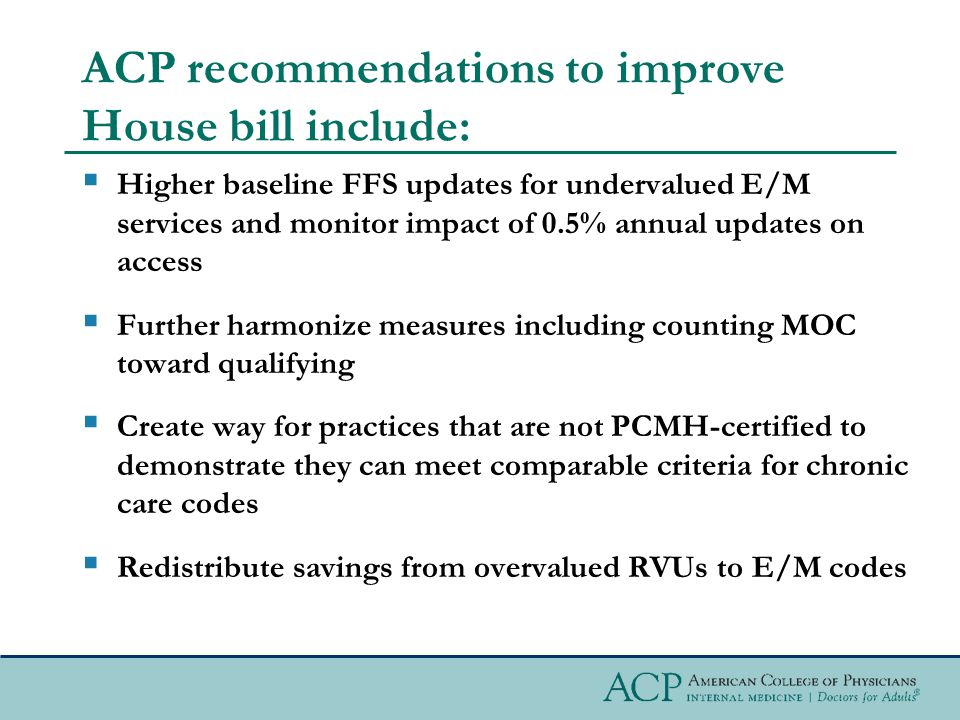ACP recommendations to improve House bill include:  Higher baseline FFS updates for undervalued E/M services and monitor impact of 0.5% annual updates on access  Further harmonize measures including counting MOC toward qualifying  Create way for practices that are not PCMH-certified to demonstrate they can meet comparable criteria for chronic care codes  Redistribute savings from overvalued RVUs to E/M codes