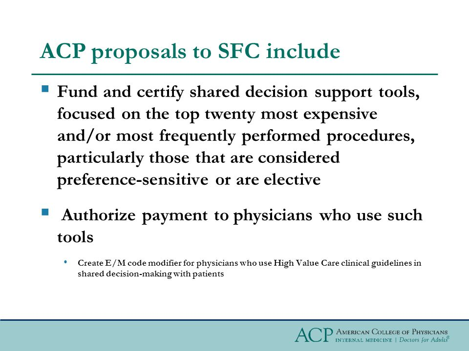 ACP proposals to SFC include  Fund and certify shared decision support tools, focused on the top twenty most expensive and/or most frequently performed procedures, particularly those that are considered preference-sensitive or are elective  Authorize payment to physicians who use such tools Create E/M code modifier for physicians who use High Value Care clinical guidelines in shared decision-making with patients