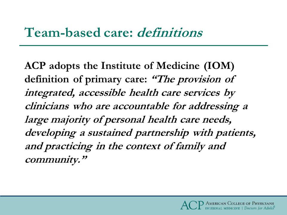 Team-based care: definitions ACP adopts the Institute of Medicine (IOM) definition of primary care: The provision of integrated, accessible health care services by clinicians who are accountable for addressing a large majority of personal health care needs, developing a sustained partnership with patients, and practicing in the context of family and community.
