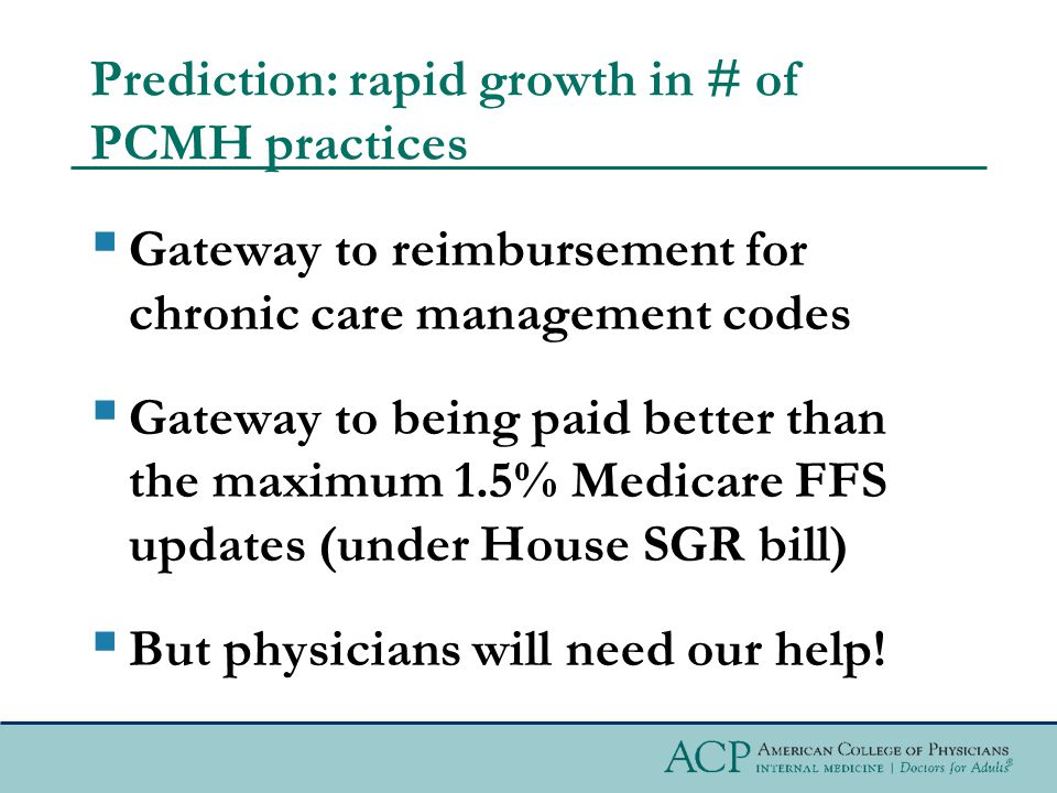 Prediction: rapid growth in # of PCMH practices  Gateway to reimbursement for chronic care management codes  Gateway to being paid better than the maximum 1.5% Medicare FFS updates (under House SGR bill)  But physicians will need our help!