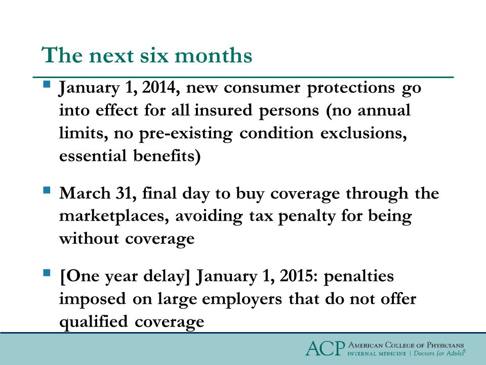 The next six months  January 1, 2014, new consumer protections go into effect for all insured persons (no annual limits, no pre-existing condition exclusions, essential benefits)  March 31, final day to buy coverage through the marketplaces, avoiding tax penalty for being without coverage  [One year delay] January 1, 2015: penalties imposed on large employers that do not offer qualified coverage