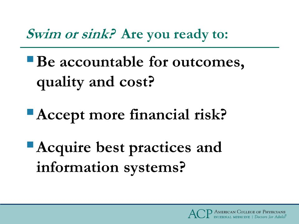 Swim or sink. Are you ready to:  Be accountable for outcomes, quality and cost.