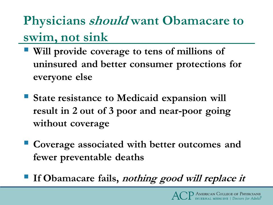 Physicians should want Obamacare to swim, not sink  Will provide coverage to tens of millions of uninsured and better consumer protections for everyone else  State resistance to Medicaid expansion will result in 2 out of 3 poor and near-poor going without coverage  Coverage associated with better outcomes and fewer preventable deaths  If Obamacare fails, nothing good will replace it