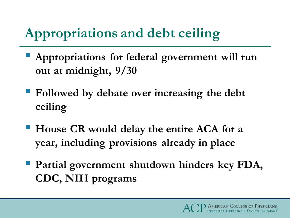 Appropriations and debt ceiling  Appropriations for federal government will run out at midnight, 9/30  Followed by debate over increasing the debt ceiling  House CR would delay the entire ACA for a year, including provisions already in place  Partial government shutdown hinders key FDA, CDC, NIH programs