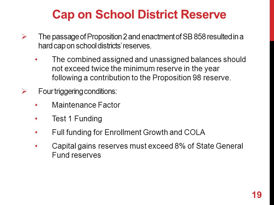 Cap on School District Reserve  The passage of Proposition 2 and enactment of SB 858 resulted in a hard cap on school districts' reserves. The combin