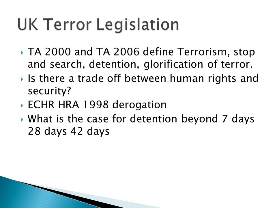  TA 2000 and TA 2006 define Terrorism, stop and search, detention, glorification of terror.  Is there a trade off between human rights and security?