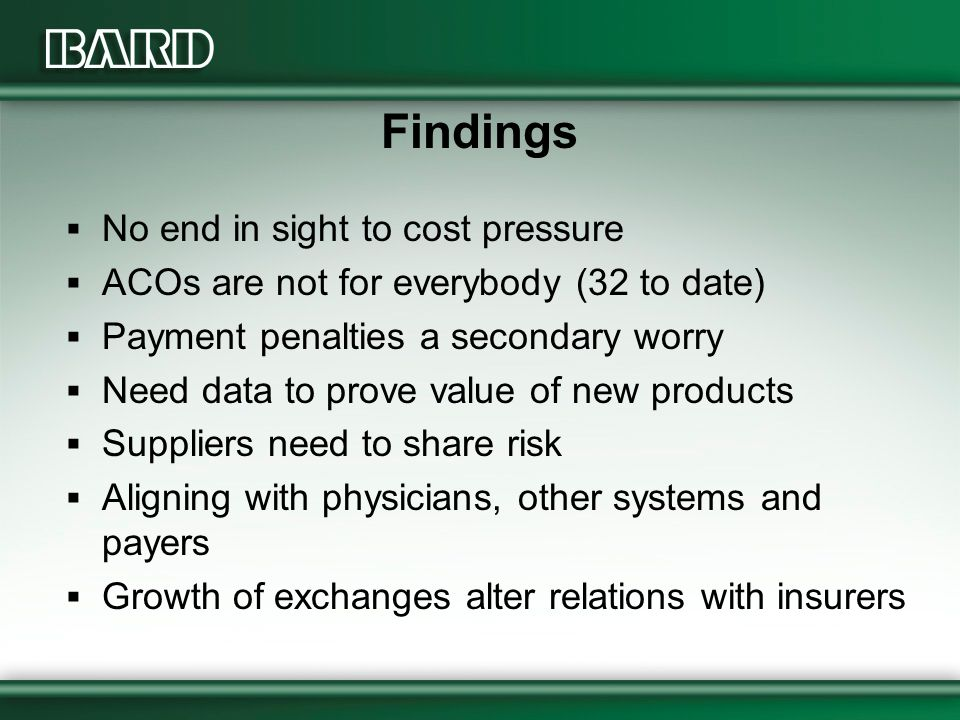 Findings  No end in sight to cost pressure  ACOs are not for everybody (32 to date)  Payment penalties a secondary worry  Need data to prove value of new products  Suppliers need to share risk  Aligning with physicians, other systems and payers  Growth of exchanges alter relations with insurers