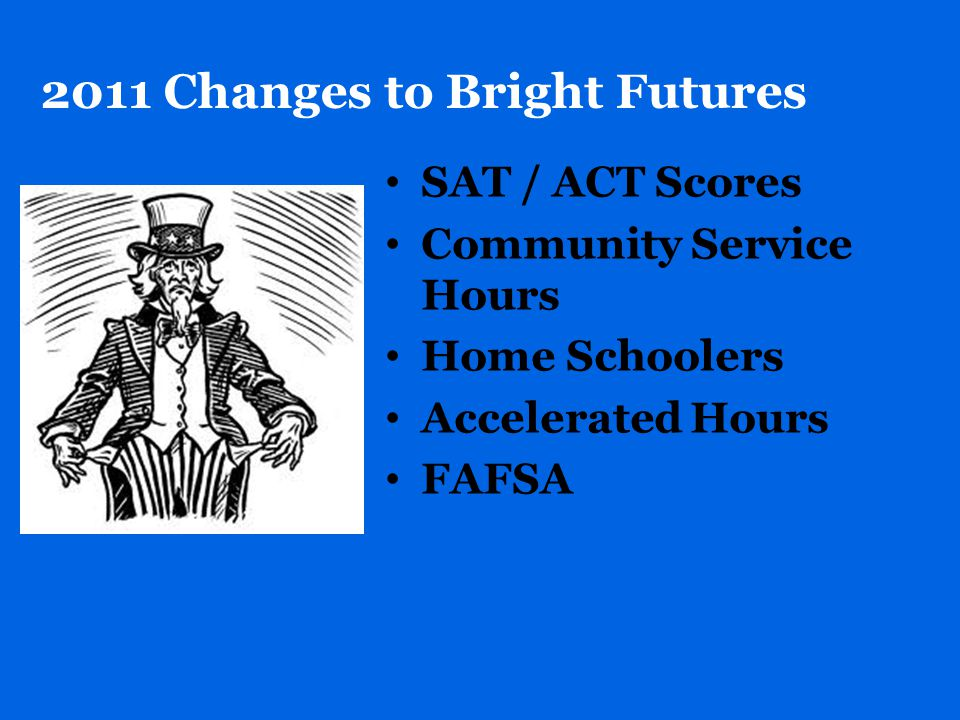 2011 Changes to Bright Futures SAT / ACT Scores Community Service Hours Home Schoolers Accelerated Hours FAFSA