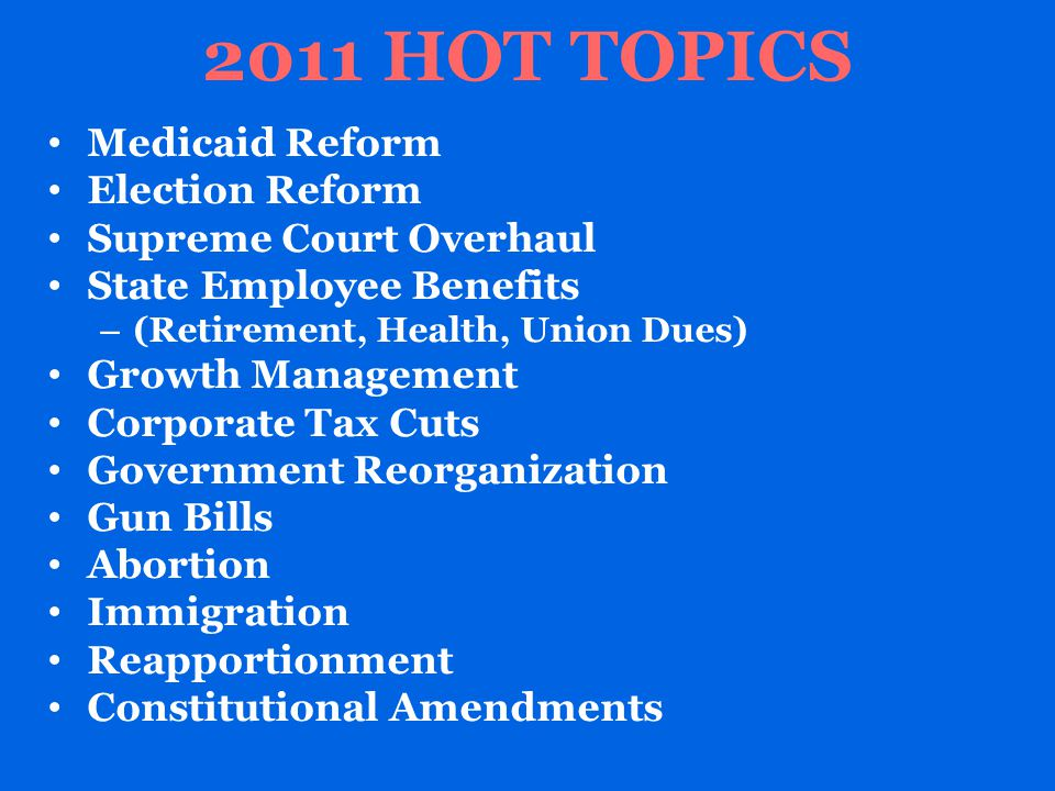 2011 HOT TOPICS Medicaid Reform Election Reform Supreme Court Overhaul State Employee Benefits – (Retirement, Health, Union Dues) Growth Management Corporate Tax Cuts Government Reorganization Gun Bills Abortion Immigration Reapportionment Constitutional Amendments