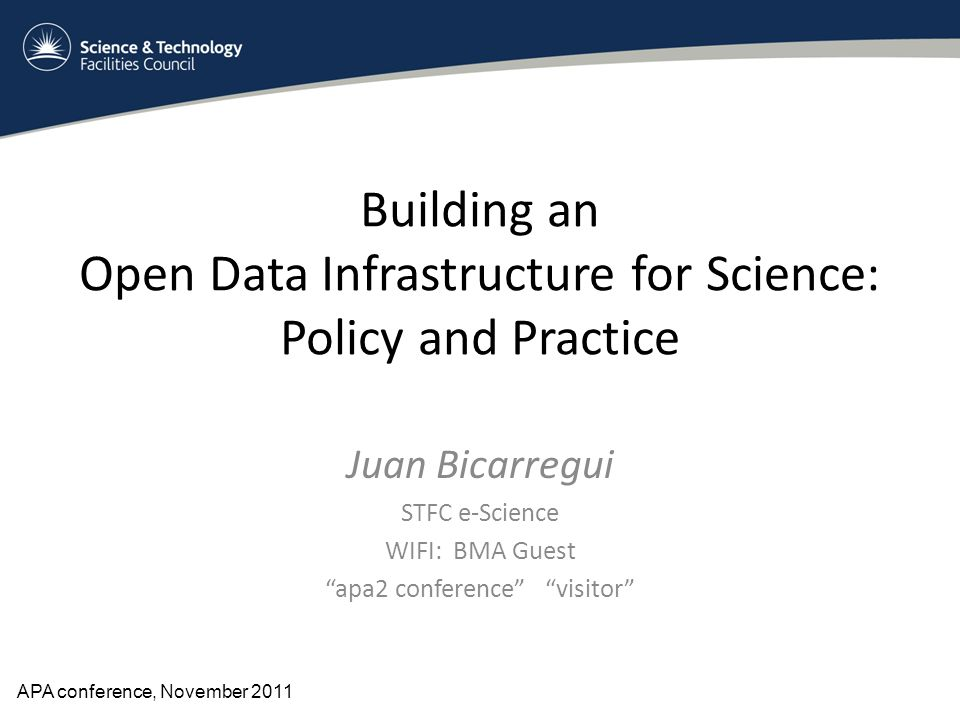 "Building an Open Data Infrastructure for Science: Policy and Practice Juan Bicarregui STFC e-Science WIFI: BMA Guest ""apa2 conference"" ""visitor"" APA c"