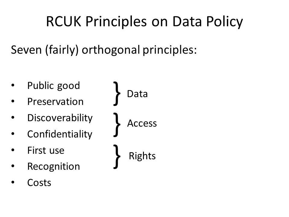 RCUK Principles on Data Policy Seven (fairly) orthogonal principles: Public good Preservation Discoverability Confidentiality First use Recognition Co