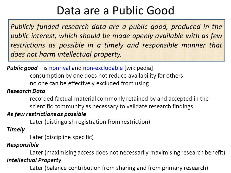 Data are a Public Good Publicly funded research data are a public good, produced in the public interest, which should be made openly available with as