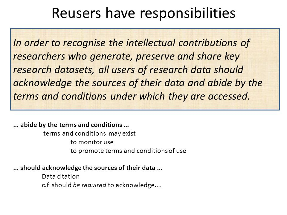 Reusers have responsibilities In order to recognise the intellectual contributions of researchers who generate, preserve and share key research datase