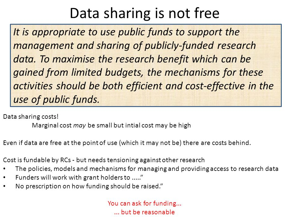 Data sharing is not free It is appropriate to use public funds to support the management and sharing of publicly-funded research data. To maximise the