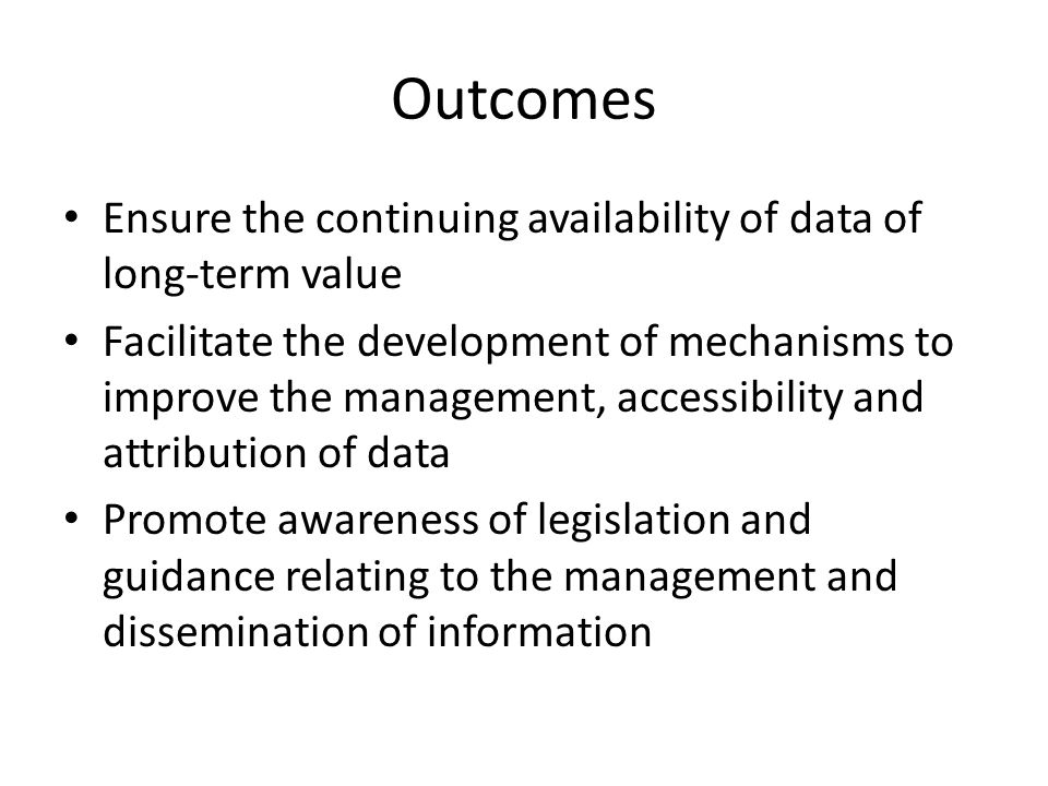 Outcomes Ensure the continuing availability of data of long-term value Facilitate the development of mechanisms to improve the management, accessibili