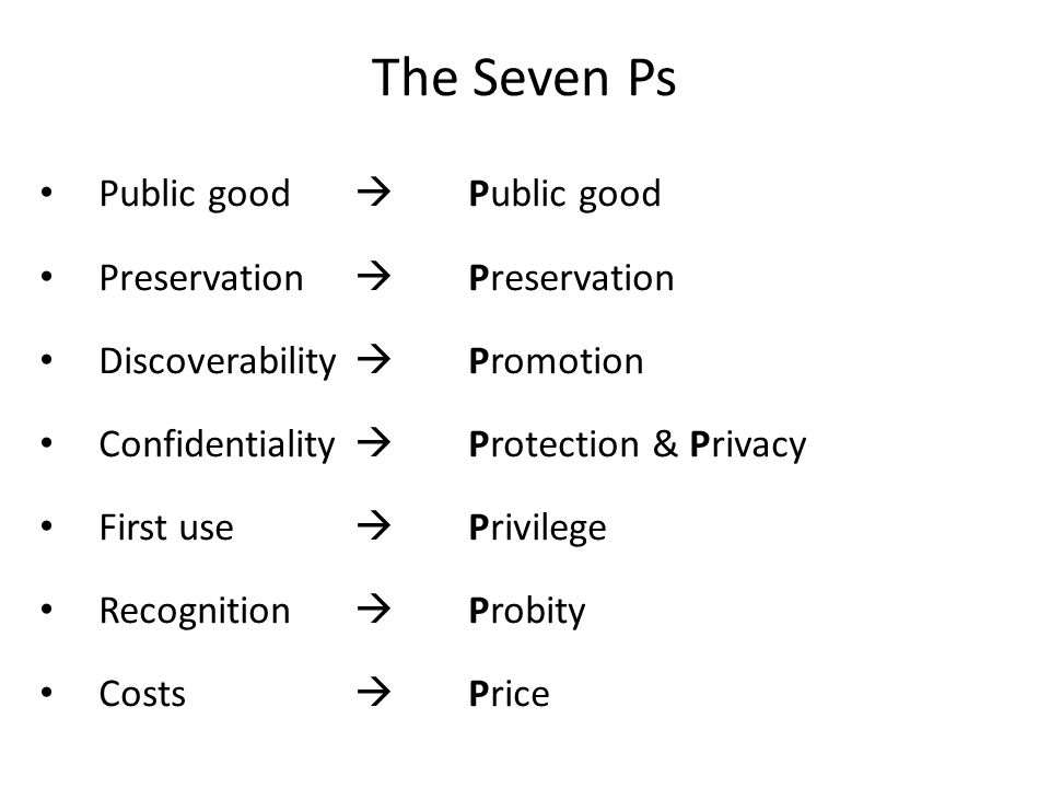 The Seven Ps Public good  Public good Preservation  Preservation Discoverability  Promotion Confidentiality  Protection & Privacy First use  Priv