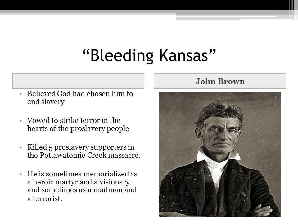 """Bleeding Kansas"" John Brown Believed God had chosen him to end slavery Vowed to strike terror in the hearts of the proslavery people Killed 5 proslav"