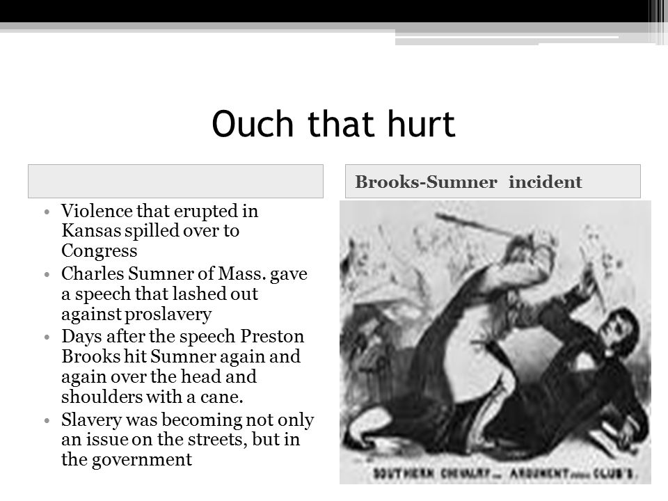 Ouch that hurt Brooks-Sumner incident Violence that erupted in Kansas spilled over to Congress Charles Sumner of Mass. gave a speech that lashed out a