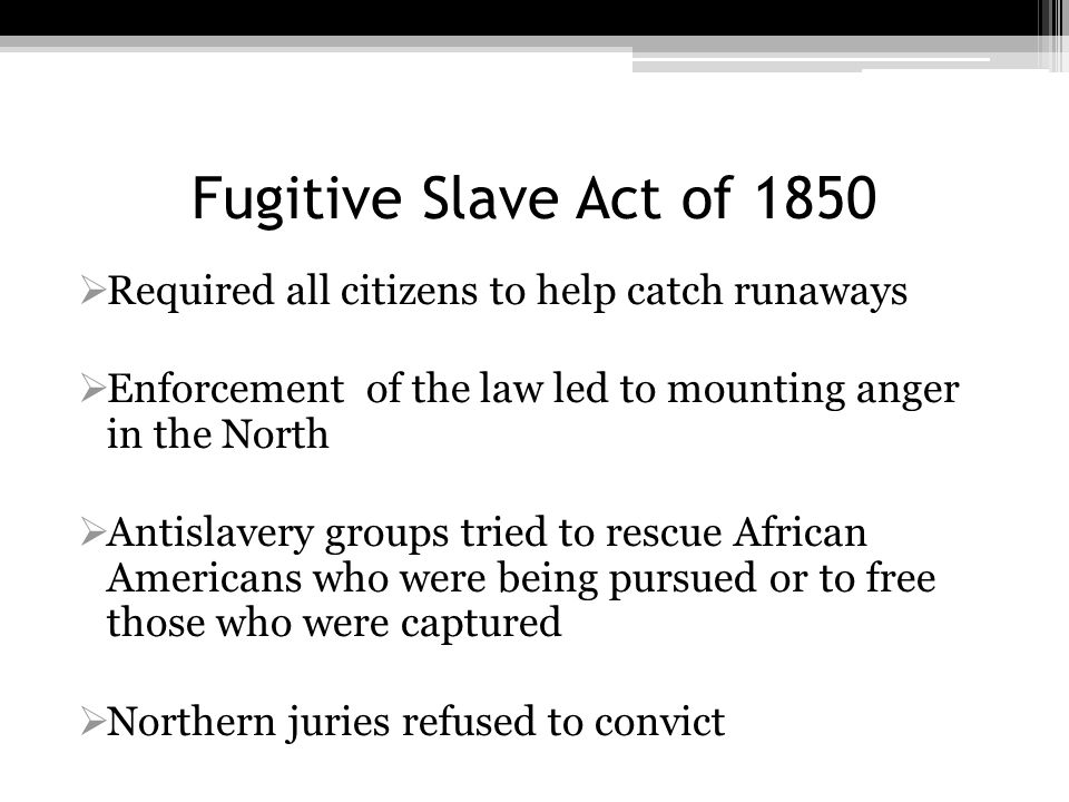 Fugitive Slave Act of 1850  Required all citizens to help catch runaways  Enforcement of the law led to mounting anger in the North  Antislavery gr
