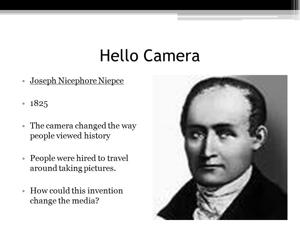 Hello Camera Joseph Nicephore Niepce 1825 The camera changed the way people viewed history People were hired to travel around taking pictures. How cou