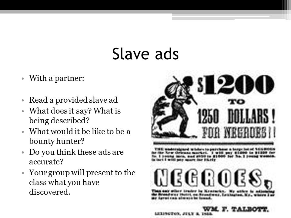 Slave ads With a partner: Read a provided slave ad What does it say? What is being described? What would it be like to be a bounty hunter? Do you thin