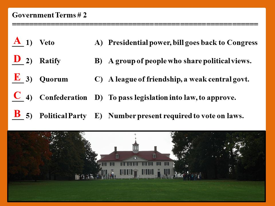 Government Terms # 2 ========================================================= ___1)VetoA)Presidential power, bill goes back to Congress ___2)RatifyB)A group of people who share political views.