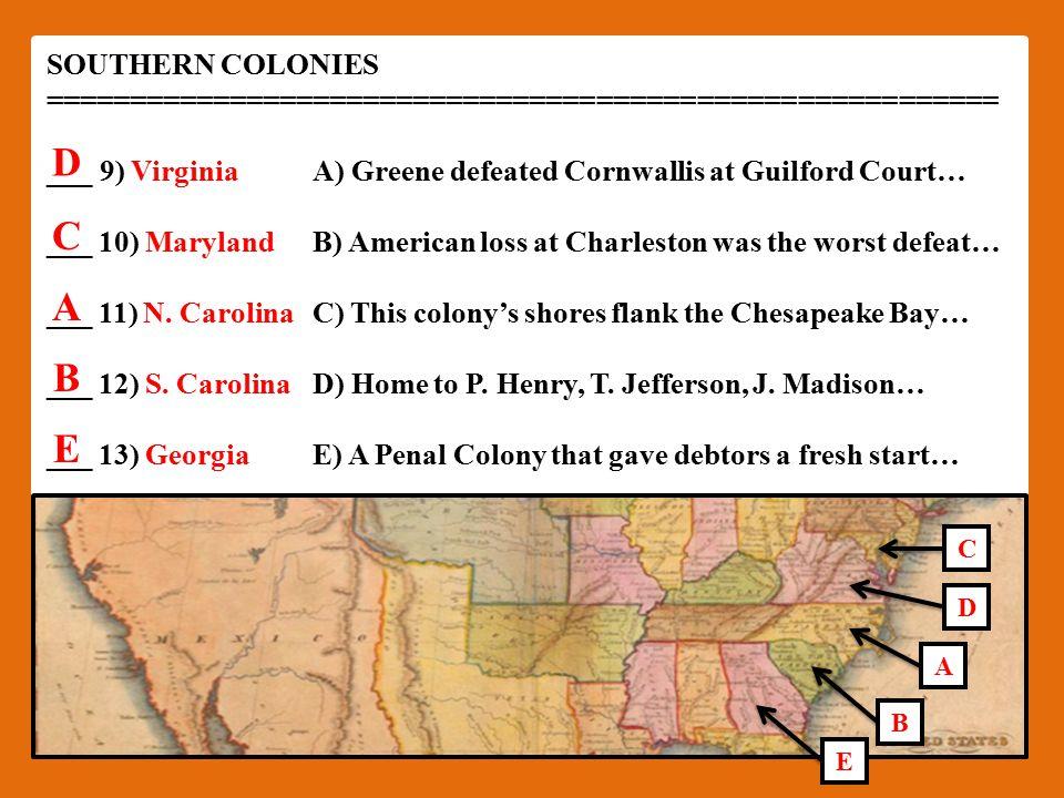 SOUTHERN COLONIES ========================================================= ___9) VirginiaA) Greene defeated Cornwallis at Guilford Court… ___ 10) MarylandB) American loss at Charleston was the worst defeat… ___ 11) N.