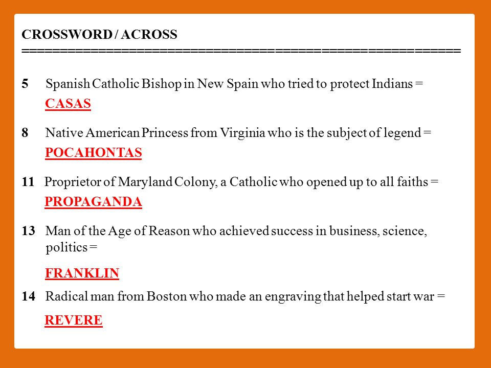 CROSSWORD / ACROSS ========================================================= 5 Spanish Catholic Bishop in New Spain who tried to protect Indians = 8 Native American Princess from Virginia who is the subject of legend = 11 Proprietor of Maryland Colony, a Catholic who opened up to all faiths = 13 Man of the Age of Reason who achieved success in business, science, politics = 14 Radical man from Boston who made an engraving that helped start war = CASAS POCAHONTAS PROPAGANDA FRANKLIN REVERE