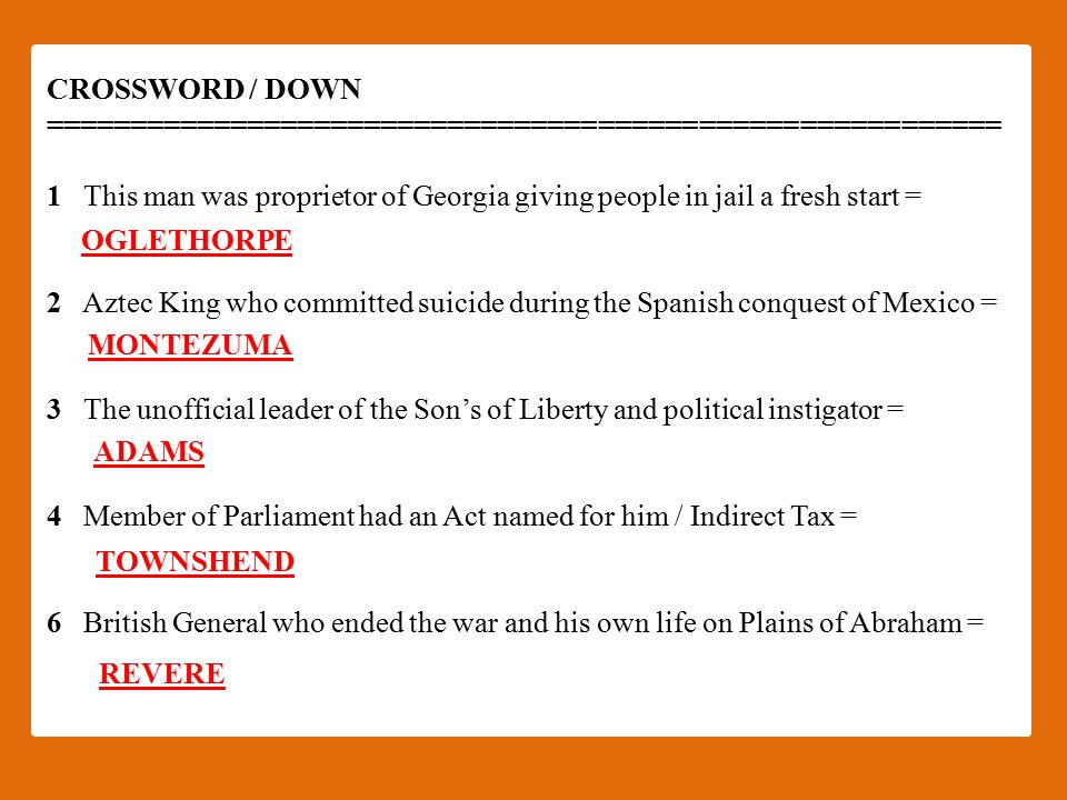 CROSSWORD / DOWN ========================================================= 1 This man was proprietor of Georgia giving people in jail a fresh start = 2 Aztec King who committed suicide during the Spanish conquest of Mexico = 3 The unofficial leader of the Son's of Liberty and political instigator = 4 Member of Parliament had an Act named for him / Indirect Tax = 6 British General who ended the war and his own life on Plains of Abraham = OGLETHORPE MONTEZUMA ADAMS TOWNSHEND REVERE