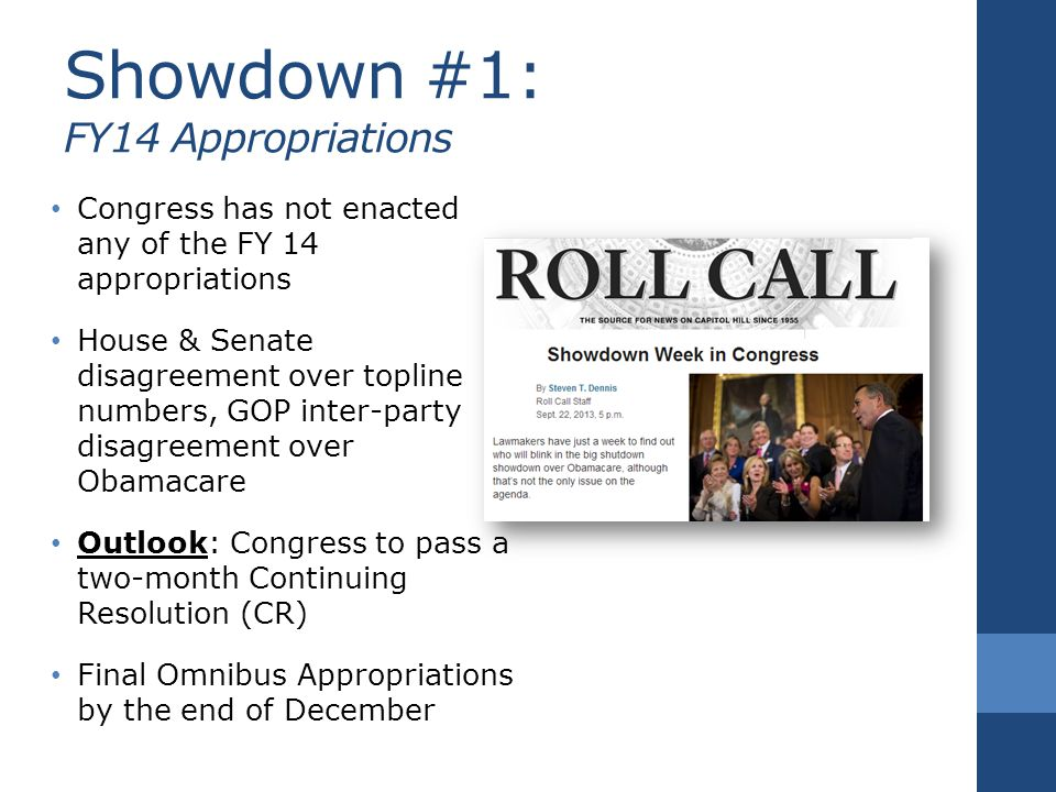 Showdown #1: FY14 Appropriations Congress has not enacted any of the FY 14 appropriations House & Senate disagreement over topline numbers, GOP inter-party disagreement over Obamacare Outlook: Congress to pass a two-month Continuing Resolution (CR) Final Omnibus Appropriations by the end of December