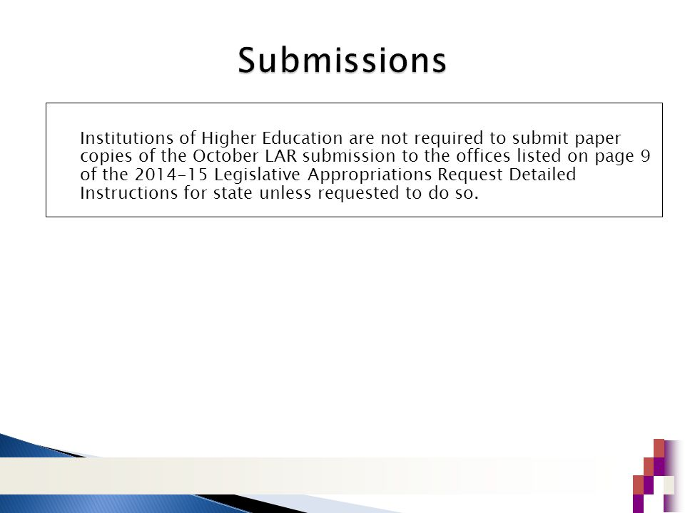 Institutions of Higher Education are not required to submit paper copies of the October LAR submission to the offices listed on page 9 of the 2014-15 Legislative Appropriations Request Detailed Instructions for state unless requested to do so.