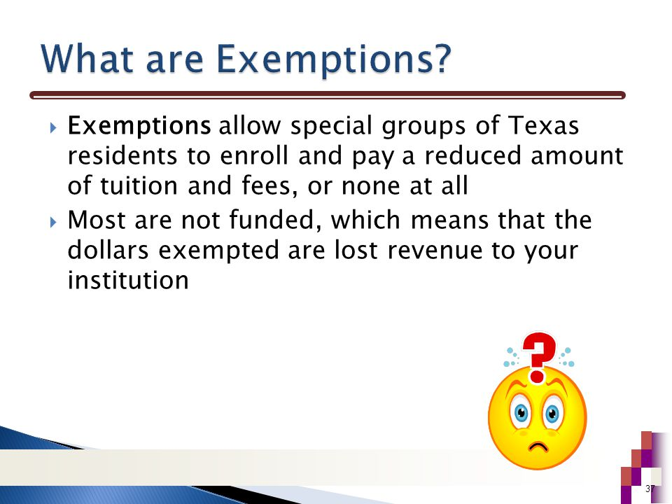  Exemptions allow special groups of Texas residents to enroll and pay a reduced amount of tuition and fees, or none at all  Most are not funded, which means that the dollars exempted are lost revenue to your institution 37