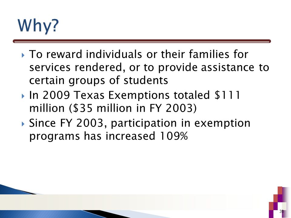  To reward individuals or their families for services rendered, or to provide assistance to certain groups of students  In 2009 Texas Exemptions totaled $111 million ($35 million in FY 2003)  Since FY 2003, participation in exemption programs has increased 109% 38