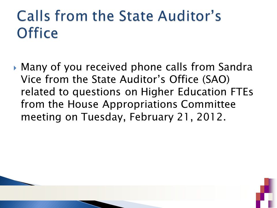  Many of you received phone calls from Sandra Vice from the State Auditor's Office (SAO) related to questions on Higher Education FTEs from the House Appropriations Committee meeting on Tuesday, February 21, 2012.