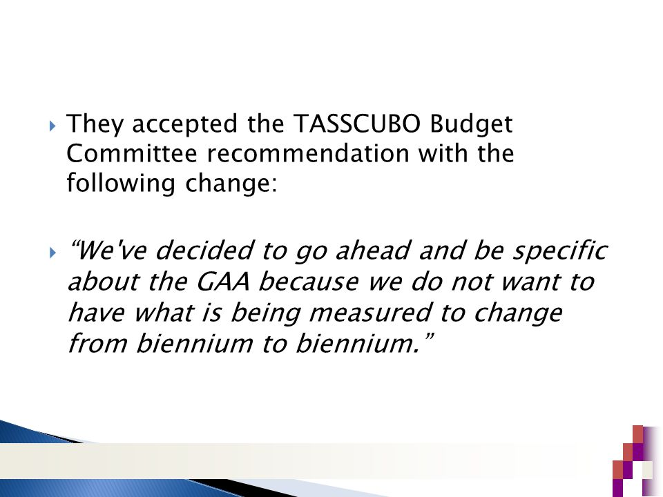 They accepted the TASSCUBO Budget Committee recommendation with the following change:  We ve decided to go ahead and be specific about the GAA because we do not want to have what is being measured to change from biennium to biennium.