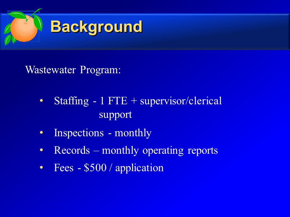 Wastewater Program: Staffing - 1 FTE + supervisor/clerical support Inspections - monthly Records – monthly operating reports Fees - $500 / application Background