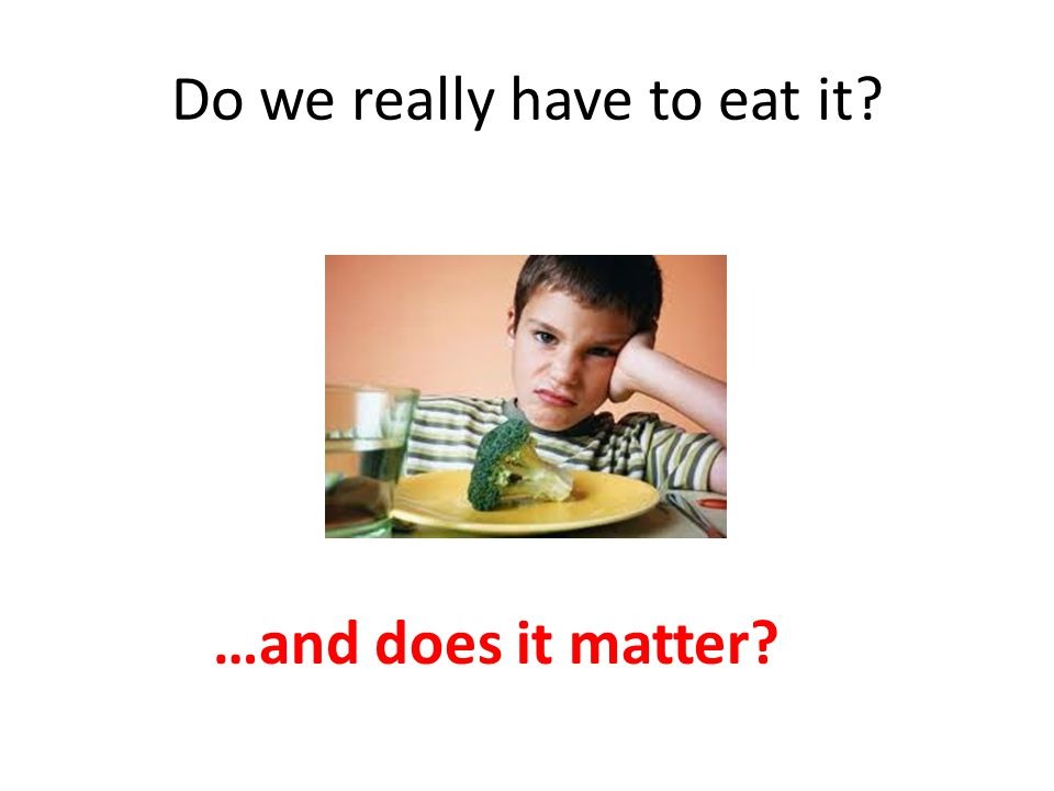 Do we really have to eat it? …and does it matter?