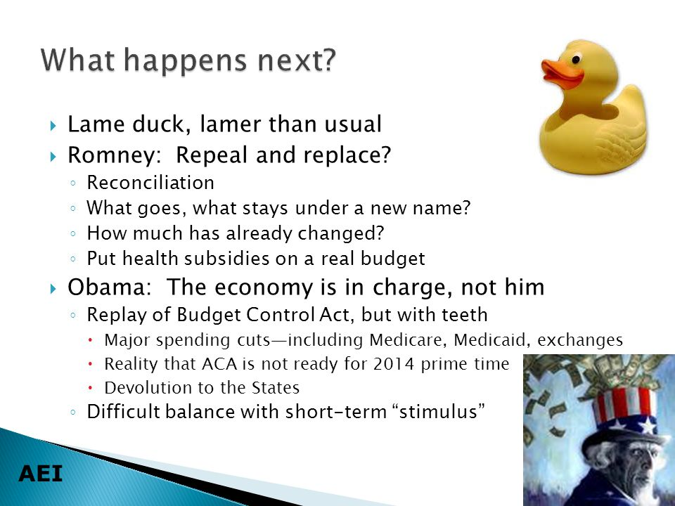 AEI  Lame duck, lamer than usual  Romney: Repeal and replace? ◦ Reconciliation ◦ What goes, what stays under a new name? ◦ How much has already chan