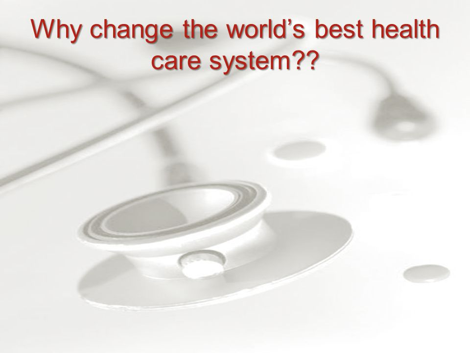 Why change the world's best health care system