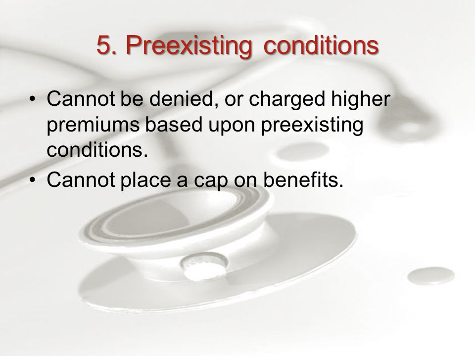 5. Preexisting conditions Cannot be denied, or charged higher premiums based upon preexisting conditions. Cannot place a cap on benefits.