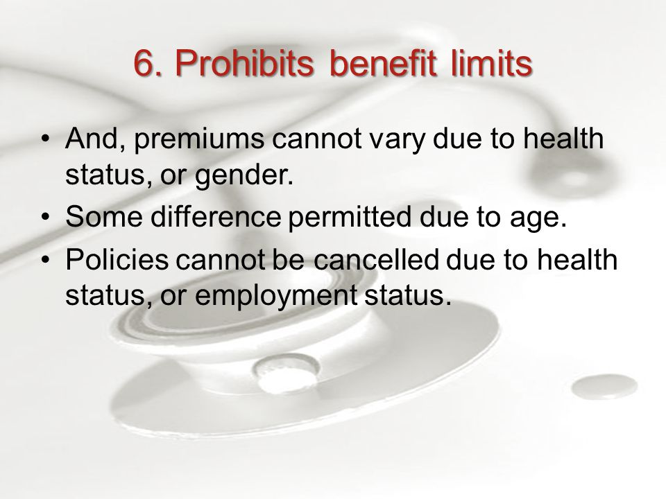 6. Prohibits benefit limits And, premiums cannot vary due to health status, or gender.
