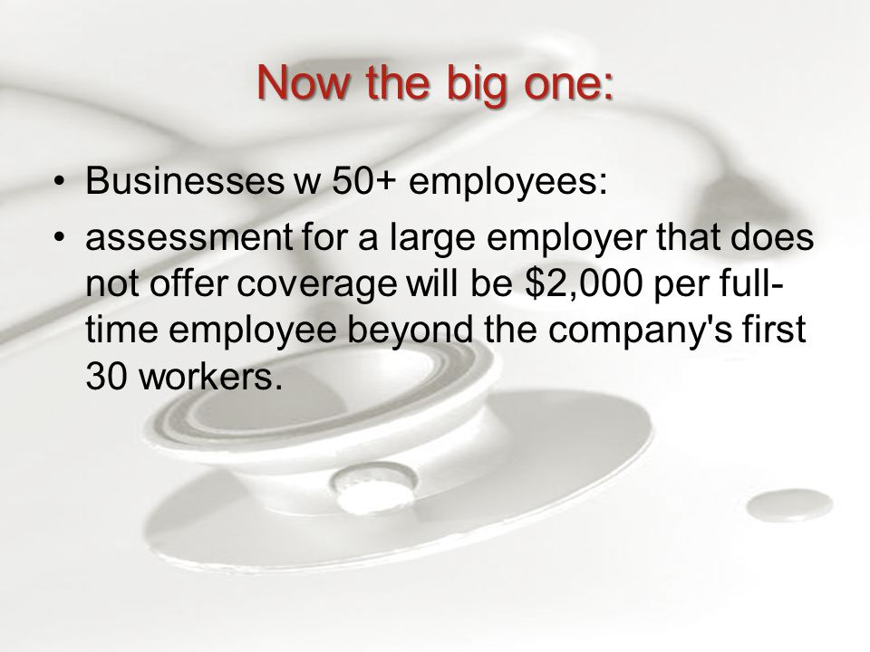 Now the big one: Businesses w 50+ employees: assessment for a large employer that does not offer coverage will be $2,000 per full- time employee beyond the company s first 30 workers.