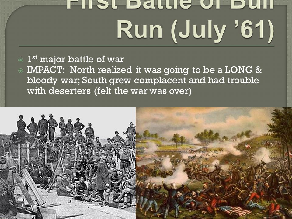  1 st major battle of war  IMPACT: North realized it was going to be a LONG & bloody war; South grew complacent and had trouble with deserters (felt the war was over)