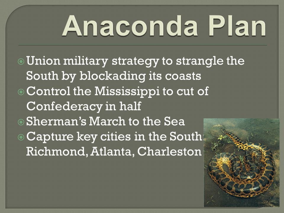  Union military strategy to strangle the South by blockading its coasts  Control the Mississippi to cut of Confederacy in half  Sherman's March to the Sea  Capture key cities in the South: Richmond, Atlanta, Charleston