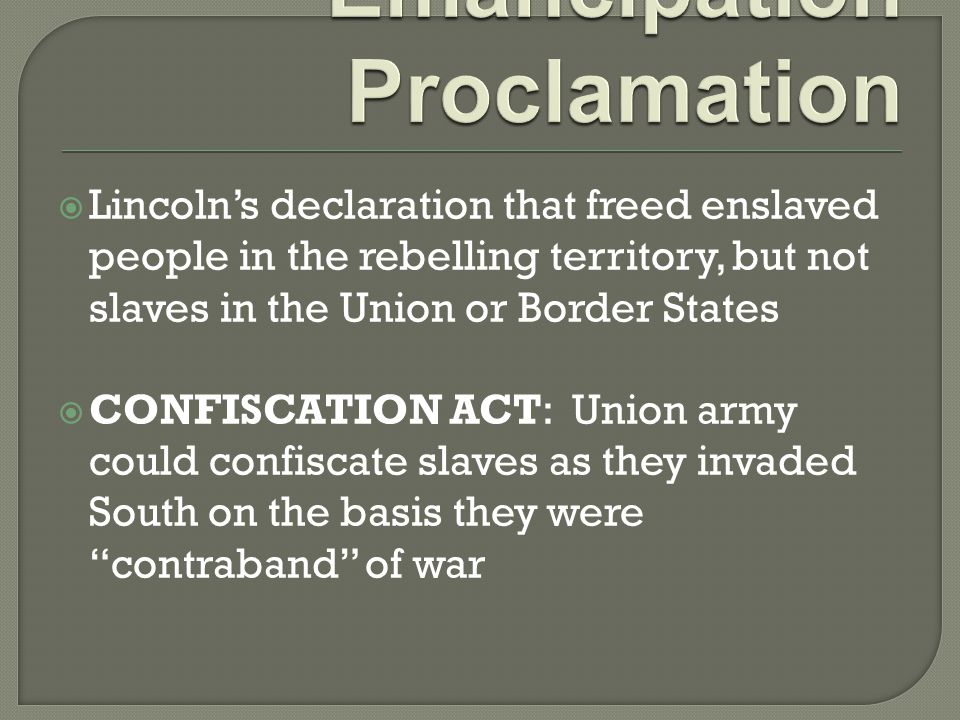  Lincoln's declaration that freed enslaved people in the rebelling territory, but not slaves in the Union or Border States  CONFISCATION ACT: Union