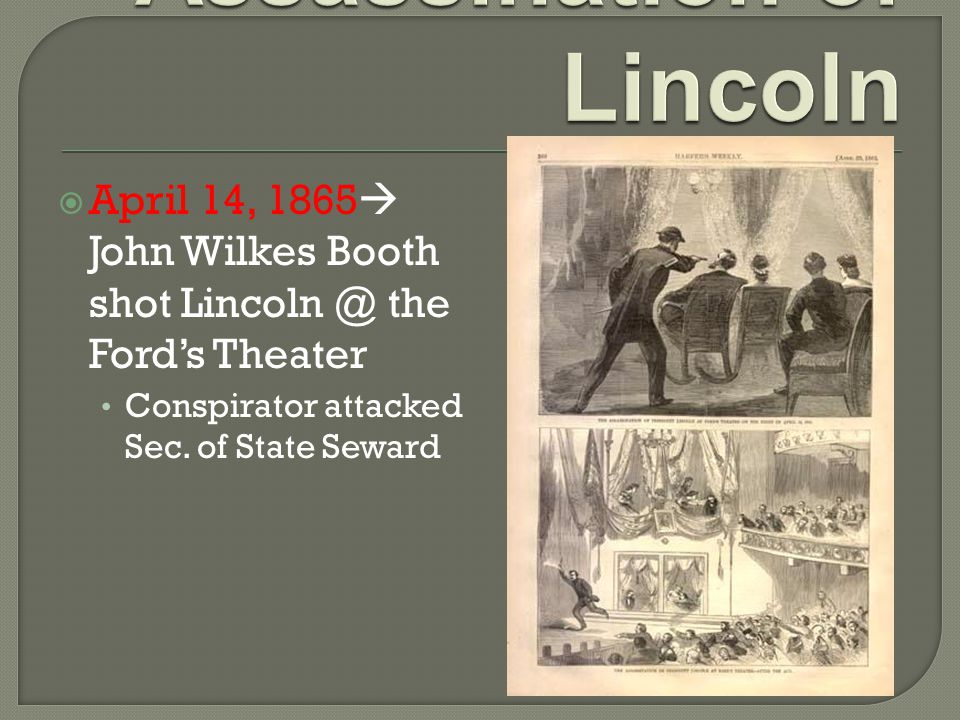  April 14, 1865  John Wilkes Booth shot Lincoln @ the Ford's Theater Conspirator attacked Sec.