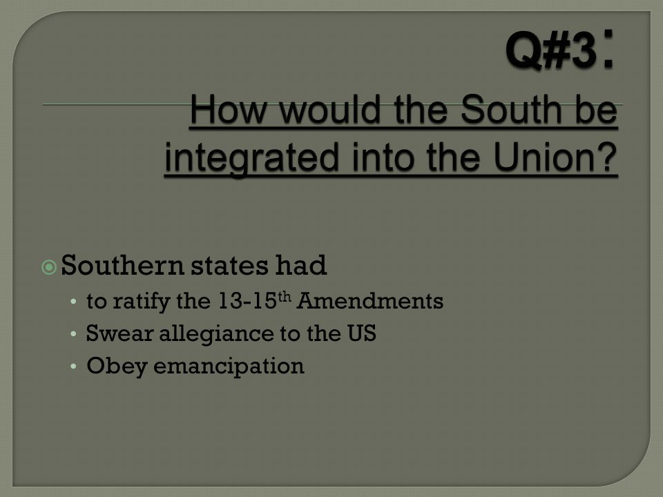  Southern states had to ratify the 13-15 th Amendments Swear allegiance to the US Obey emancipation