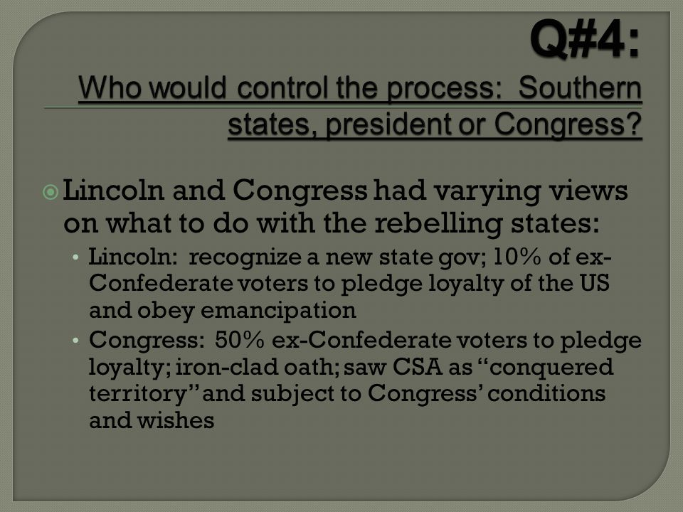  Lincoln and Congress had varying views on what to do with the rebelling states: Lincoln: recognize a new state gov; 10% of ex- Confederate voters to pledge loyalty of the US and obey emancipation Congress: 50% ex-Confederate voters to pledge loyalty; iron-clad oath; saw CSA as conquered territory and subject to Congress' conditions and wishes